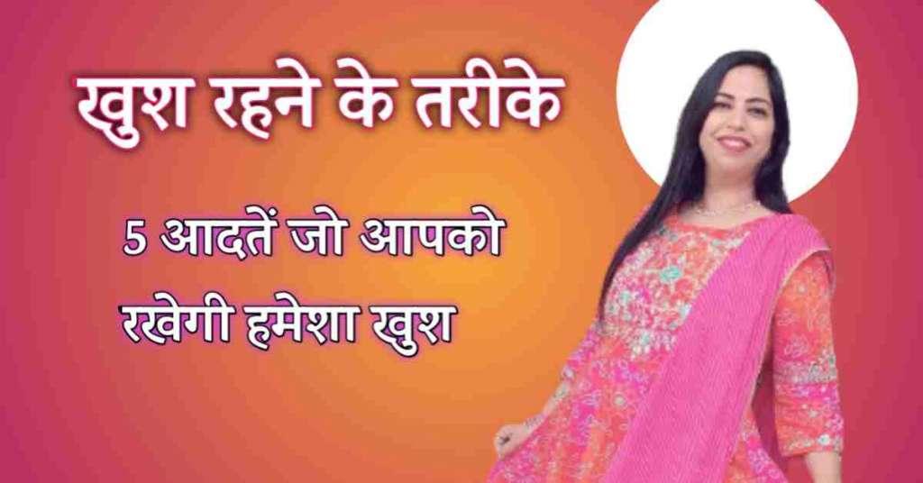 Khush Rehne Ke Tarike 5 आदतें जो आपको रखेगी हमेशा खुश